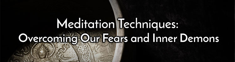 Meditation Techniques: Overcoming Our Fears and Inner Demons